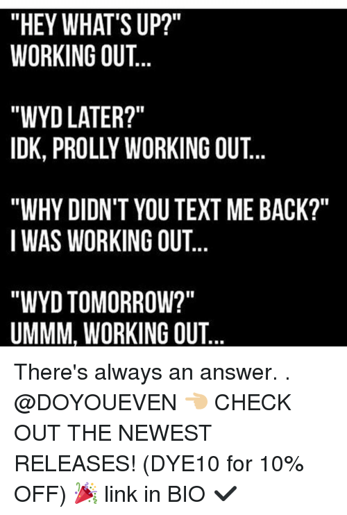 "Gym, Texting, and Working Out: ""HEY WHAT'S UP?""  WORKING OUT  ""WYD LATER?""  IDK, PROLLY WORKING OUT  ""WHY DIDN'T YOU TEXT ME BACK?""  I WAS WORKING OUT  ""WYD TOMORROW?""  UMMM, WORKING OUT There's always an answer. . @DOYOUEVEN 👈🏼 CHECK OUT THE NEWEST RELEASES! (DYE10 for 10% OFF) 🎉 link in BIO ✔️"