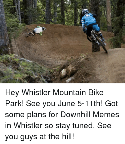 hey whistler mountain bike park see you june 5 11th got 2468098 hey whistler mountain bike park! see you june 5 11th! got some plans