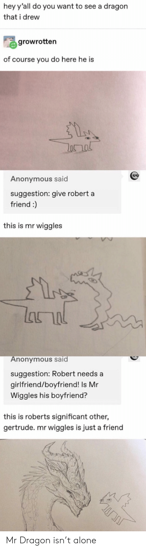 just a friend: hey y'all do you want to see a dragon  that i drew  growrotten  of course you do here he is  Anonymous said  suggestion: give robert a  friend :)  this is mr wiggles  lhור  Anonymous said  suggestion: Robert needs a  girlfriend/boyfriend! Is Mr  Wiggles his boyfriend?  this is roberts significant other,  gertrude. mr wiggles is just a friend Mr Dragon isn't alone