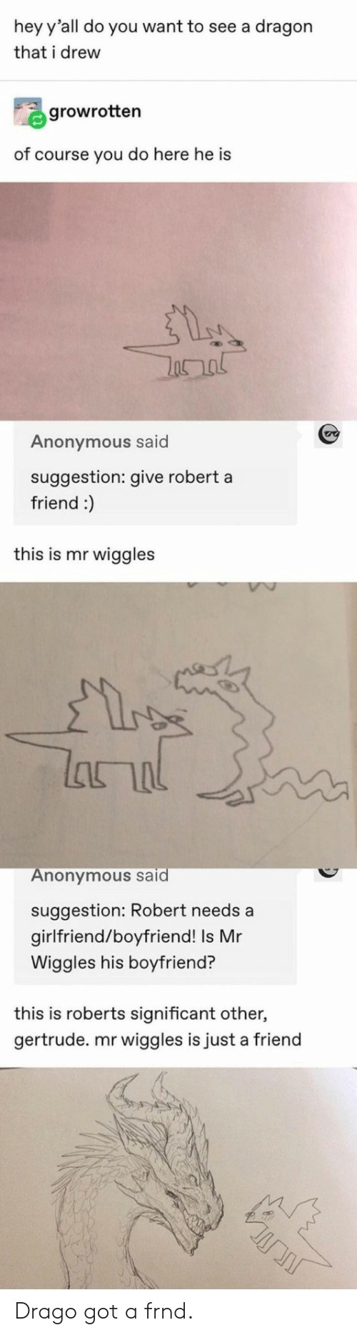 just a friend: hey y'all do you want to see a dragon  that i drew  growrotten  of course you do here he is  Anonymous said  suggestion: give robert a  friend :)  this is mr wiggles  lanal  Anonymous said  suggestion: Robert needs a  girlfriend/boyfriend! Is Mr  Wiggles his boyfriend?  this is roberts significant other,  gertrude. mr wiggles is just a friend Drago got a frnd.