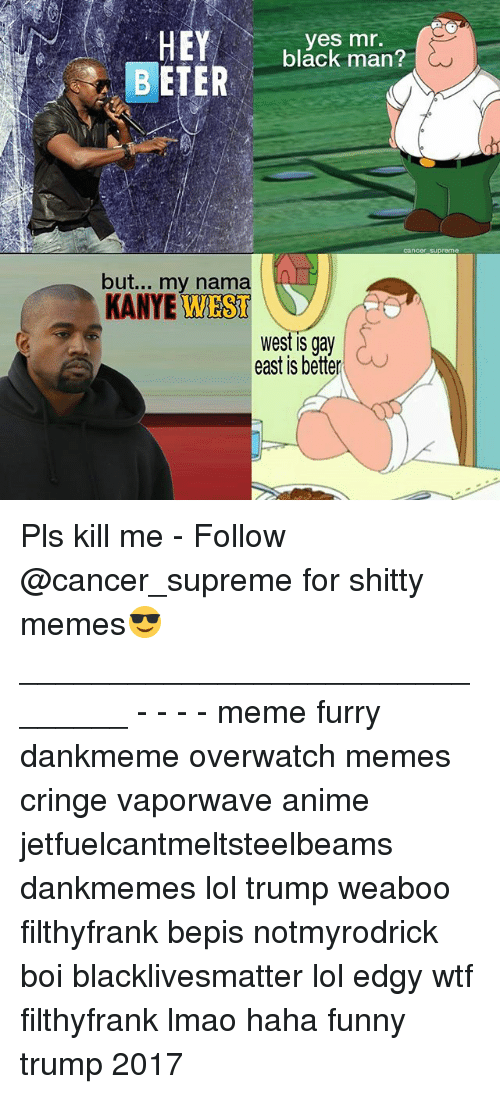 Anime, Black Lives Matter, and Funny: HEY  yes mr.  black man?  BETER  but... my nama  KANYE WEST  West IS gay  east is better Pls kill me - Follow @cancer_supreme for shitty memes😎 _______________________________ - - - - meme furry dankmeme overwatch memes cringe vaporwave anime jetfuelcantmeltsteelbeams dankmemes lol trump weaboo filthyfrank bepis notmyrodrick boi blacklivesmatter lol edgy wtf filthyfrank lmao haha funny trump 2017