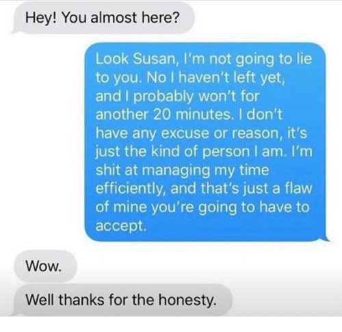 Shit, Wow, and Time: Hey! You almost here?  Look Susan, I'm not going to lie  to you. No I haven't left yet,  and I probably won't for  another 20 minutes. I don't  have any excuse or reason, it's  just the kind of person I am. I'm  shit at managing my time  efficiently, and that's just a flaw  of mine you're going to have to  accept.  Wow.  Well thanks for the honesty.