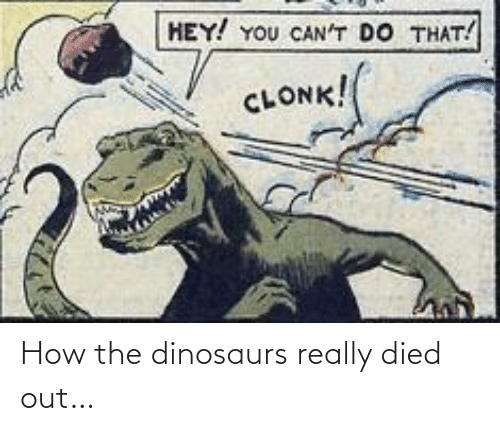 Dinosaurs: HEY! YOU CAN'T DO THAT!  CLONK! How the dinosaurs really died out…