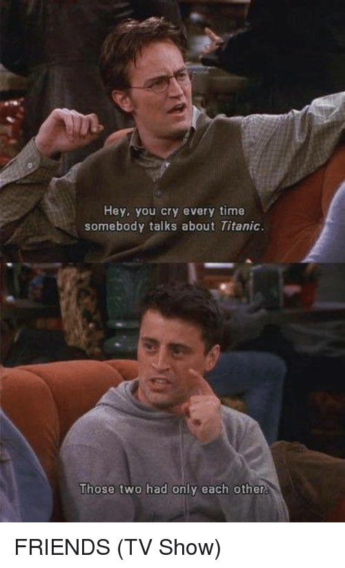 Friends (TV show): Hey, you cry every time  somebody talks about Titanic  Those two had only each other FRIENDS (TV Show)