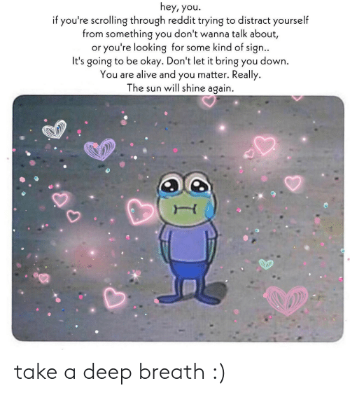 distract: hey, you.  if you're scrolling through reddit trying to distract yourself  from something you don't wanna talk about,  or you're looking for some kind of sign..  It's going to be okay. Don't let it bring you down  You are alive and you matter. Really.  The sun will shine again. take a deep breath :)