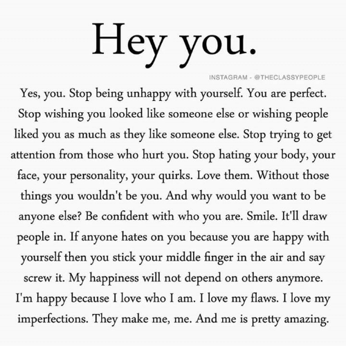 Instagram, Love, and Happy: Hey you  INSTAGRAM @THECLASSYPEOPLE  Yes, you. Stop being unhappy with yourself. You are perfect.  Stop wishing you looked like someone else or wishing people  liked you as much as they like someone else. Stop trying to get  attention from those who hurt you. Stop hating your body, your  face, your personality, your quirks. Love them. Without those  things you wouldn't be you. And why would you want to be  anyone else? Be confident with who you are  Smile. It'll draw  people in. If anyone hates on you because you are happy with  yourself then you stick your middle finger in the air and say  screw it. My happiness will not depend on others anymore.  I'm happy because I love who I am. I love my flaws. I love my  imperfections. They make me, me. And me is pretty amazing