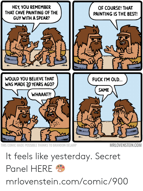 Im Old: HEY, YOU REMEMBER  THAT CAVE PAINTING OF THE  GUY WITH A SPEAR?  OF COURSE! THAT  PAINTING IS THE BEST!  ..Oo  O .  WOULD YOU BELIEVE THAT  FUCK I'M OLD...  WAS MADE 20 YEARS AGO?  SAME  WHAAAT?!  MRLOVENSTEIN.COM  THIS COMIC MADE POSSIBLE THANKS TO BRANDON DELAMP It feels like yesterday.  Secret Panel HERE 🎨 mrlovenstein.com/comic/900