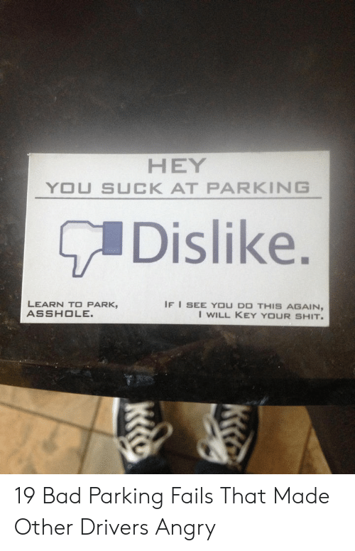 parking fails: HEY  YOU SUCK AT PARKING  Dislike.  ке.  IF I SEE YOU DO THIS AGAIN,  I WILL KEY YOUR SHIT.  LEARN TO PARK,  ASSHOLE.  ка 19 Bad Parking Fails That Made Other Drivers Angry