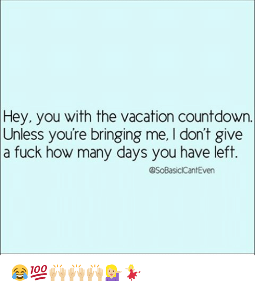 Vacation Countdown: Hey, you with the vacation countdown.  Unless youre bringing me, don't give  La fuck how many days you have left  OSoBasickCantEven 😂💯🙌🏼🙌🏼🙌🏼💁🏼💃🏼