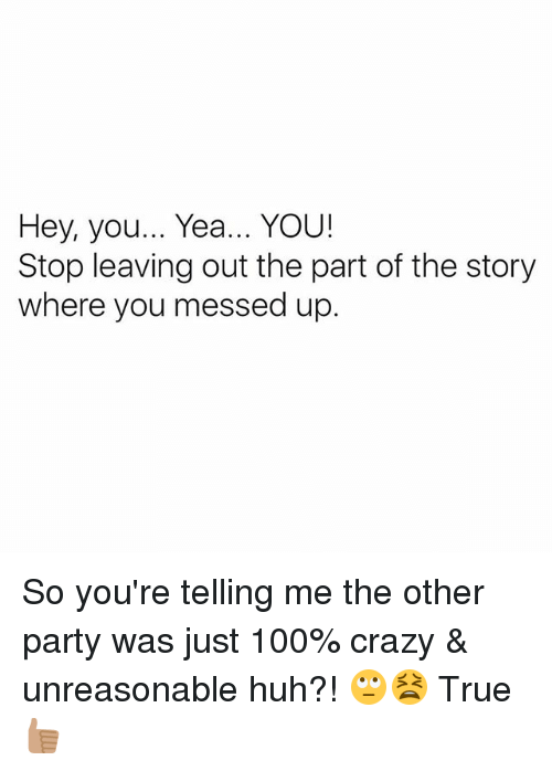 Anaconda, Crazy, and Huh: Hey, you... Yea... YOU!  Stop leaving out the part of the story  where you messed up. So you're telling me the other party was just 100% crazy & unreasonable huh?! 🙄😫 True 👍🏽