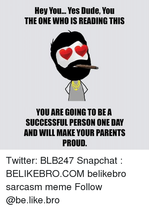 Be Like, Dude, and Meme: Hey You... Yes Dude, You  THE ONE WHO IS READING THIS  YOU ARE GOING TO BE A  SUCCESSFUL PERSON ONE DAY  AND WILL MAKE YOUR PARENTS  PROUD. Twitter: BLB247 Snapchat : BELIKEBRO.COM belikebro sarcasm meme Follow @be.like.bro