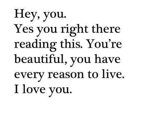 yes-you: Hey, you.  Yes you right there  reading this. You're  beautiful, you have  every reason to live.  I love you.