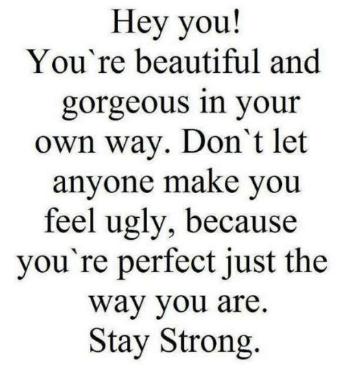 Beautiful, Memes, and Ugly: Hey you  You're beautiful and  gorgeous in your  own way. Don't let  anyone make you  feel ugly, because  you're perfect just the  Way you are.  Stay Strong.