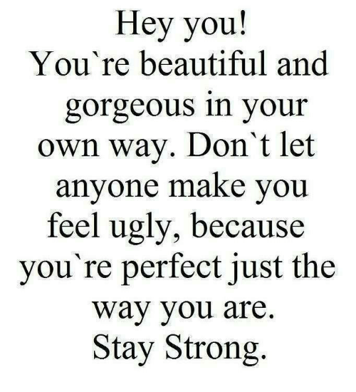 Beautiful, Memes, and Ugly: Hey you!  You're beautiful and  gorgeous in your  own way. Don't let  anyone make you  feel ugly, because  you're perfect just the  Way you are  Stay Strong