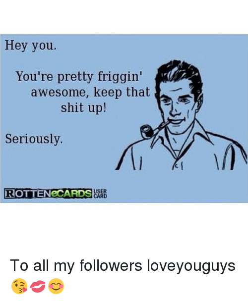 hey you youre pretty friggin awesome keep that shit up 18332072 hey you you're pretty friggin awesome keep that shit up! seriously