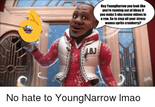 Nba Meme: Hey YoungNarrow you look like  you're running out of ideas if  you make 5 nba meme videos in  a row. So to stop all your stress  wanna sprite cranberry?  BJ  fe
