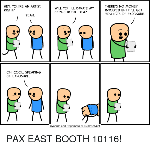illustrate: HEY You'RE AN ARTIST,  RIGHT?  YEAH.  OH, COOL. SPEAKING  OF EXPOSURE.  WILL YOU ILLUSTRATE MY  COMIC BOOK IDEA?  Cyanide and Happiness Explosm.net  THERE'S NO MONEY  INVOLVED BUT IT'LL GET  YOU LOTS OF EXPOSURE. PAX EAST BOOTH 10116!