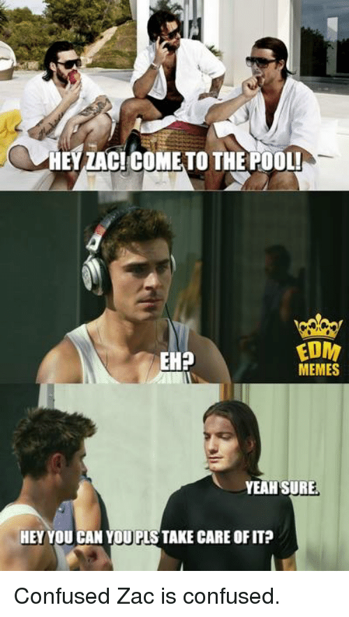 Music, Edm, and Edms: HEY ZAC!COME TO THE FOOL!  EDM  EHP  MEMES  YEAH SURE  HEY YOU CAN YOU PLS TAKE CARE OFIT? Confused Zac is confused.