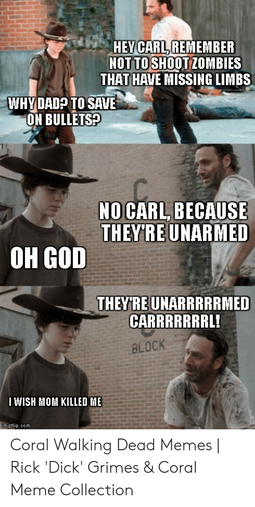 Coral Meme: HEYCARL,REMEMBER  NOT TO SHOOTZOMBIES  THAT HAVE MISSING LIMBS  WHYDADP TO SAVE  ON BULLETSA  NO CARL, BECAUSE  THEYIRE UNARMED  OH GOD  THEYRE UNARRRRRMED  CARRRRRRRL!  BLOCK  I WISH MOM KILLED ME  mgflip.com Coral Walking Dead Memes | Rick 'Dick' Grimes & Coral Meme Collection
