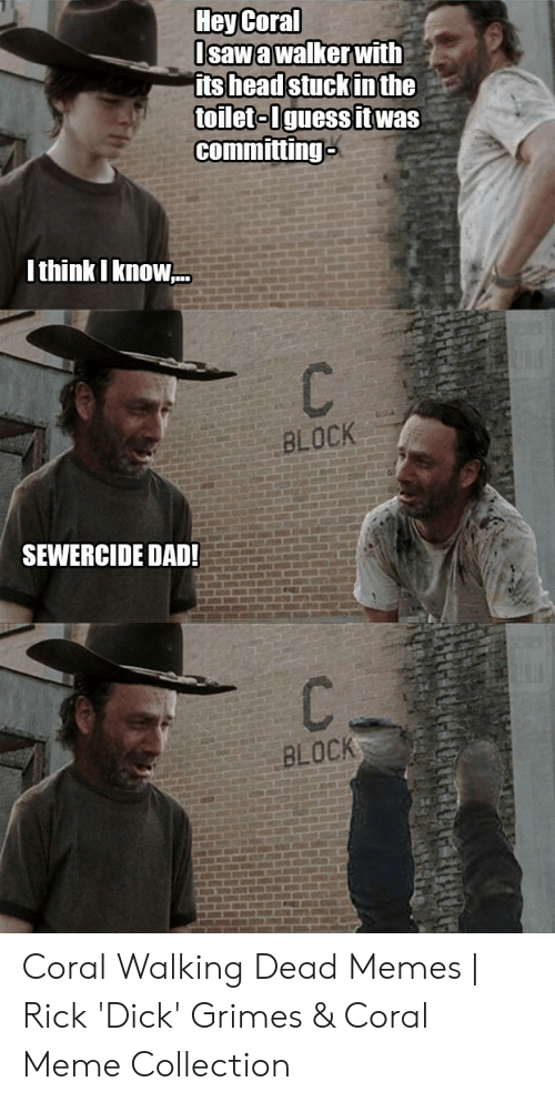 Coral Meme: HeyCoral  Isawa walker with  ts headstuckinthe  toileto Iguessit was  committing  Ithink I know.  BLOCK  SEWERCIDE DAD!  BLOCK Coral Walking Dead Memes | Rick 'Dick' Grimes & Coral Meme Collection