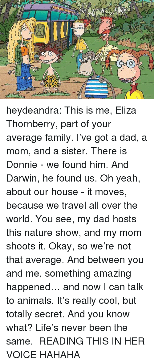 Never Been The Same: heydeandra:     This is me, Eliza Thornberry, part of your average family. I've got a dad, a mom, and a sister. There is Donnie - we found him. And Darwin, he found us. Oh yeah, about our house - it moves, because we travel all over the world. You see, my dad hosts this nature show, and my mom shoots it. Okay, so we're not that average. And between you and me, something amazing happened… and now I can talk to animals. It's really cool, but totally secret. And you know what? Life's never been the same.    READING THIS IN HER VOICE HAHAHA