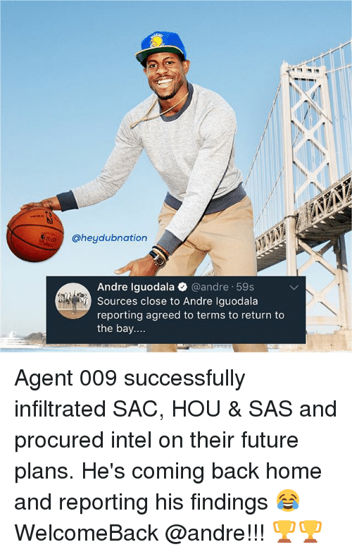 iguodala: @heydubnation  Andre Iguodala @andre 59s  Sources close to Andre Iguodala  reporting agreed to terms to return to  the bay.... Agent 009 successfully infiltrated SAC, HOU & SAS and procured intel on their future plans. He's coming back home and reporting his findings 😂 WelcomeBack @andre!!! 🏆🏆