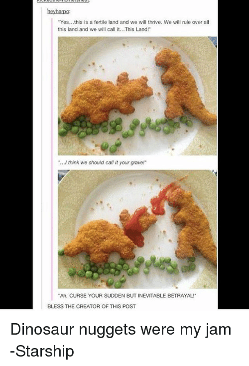 dinosaure: heyharpo:  Yes...this is a fertile land and we will thrive. We will rule over all  this land and we will call it...This Land!  ...I think we should call it your grave!  Ah, CURSE YOUR SUDDEN BUT INEVITABLE BETRAYAL  BLESS THE CREATOR OF THIS POST Dinosaur nuggets were my jam -Starship