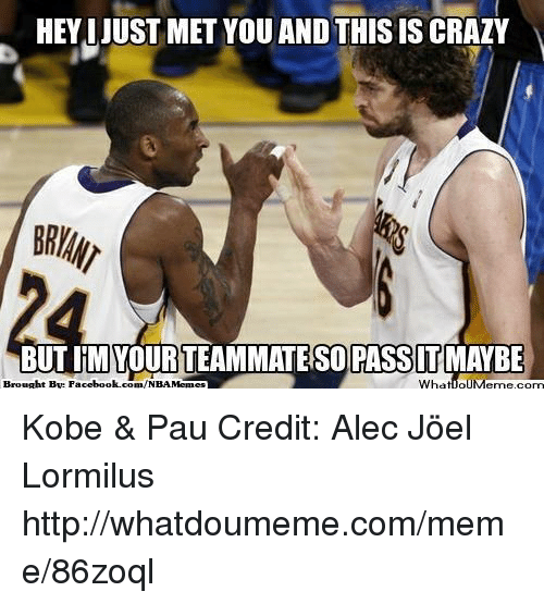 Crazy, Facebook, and Meme: HEYIJUST MET YOU AND THIS IS CRAZY  BUTIMI YOURTEAMMATESO PASSIT MAYBE  Brought By com/NBA Memes  What IOUMerme,corn  Facebook. Kobe & Pau