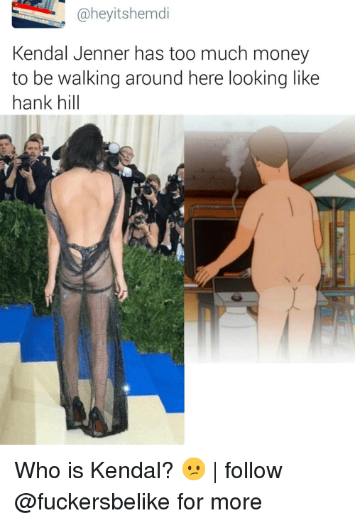 kendal: @heyitshemdi  Kendal Jenner has too much money  to be walking around here looking like  hank hill Who is Kendal? 😕 | follow @fuckersbelike for more