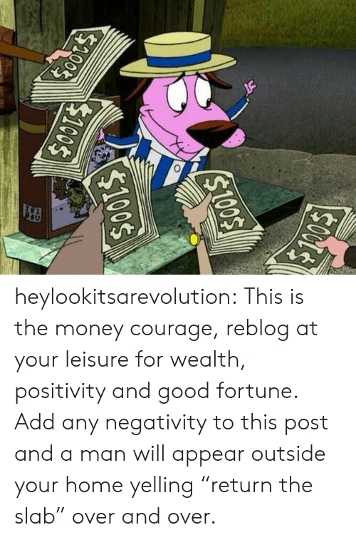 """positivity: heylookitsarevolution: This is the money courage, reblog at your leisure for wealth, positivity and good fortune.  Add any negativity to this post and a man will appear outside your home yelling """"return the slab"""" over and over."""