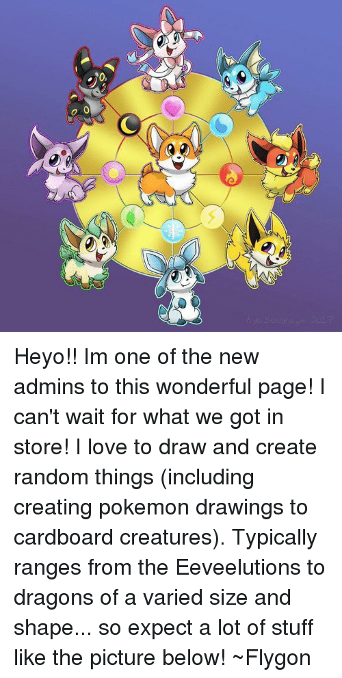 flygon: Heyo!! Im one of the new admins to this wonderful page! I can't wait for what we got in store! I love to draw and create random things (including creating pokemon drawings to cardboard creatures). Typically ranges from the Eeveelutions to dragons of a varied size and shape... so expect a lot of stuff like the picture below!  ~Flygon