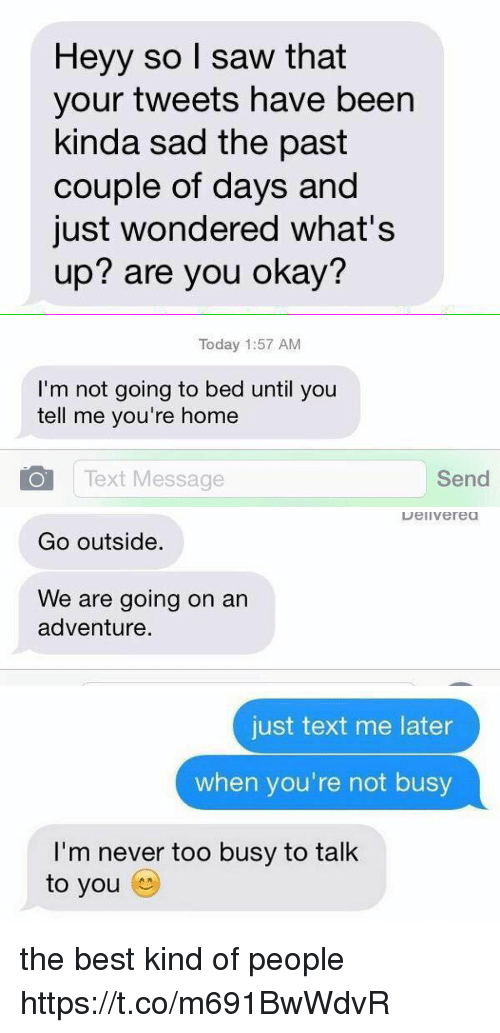 Saw, Best, and Home: Heyy so I saw that  your tweets have been  kinda sad the past  couple of days and  just wondered what's  up? are you okay?   Today 1:57 AM  I'm not going to bed until you  tell me you're home  O Text Message  Send   Go outside.  We are going on an  adventure.  Delivered   just text me later  when you're not busy  I'm never too busy to talk  to you the best kind of people https://t.co/m691BwWdvR