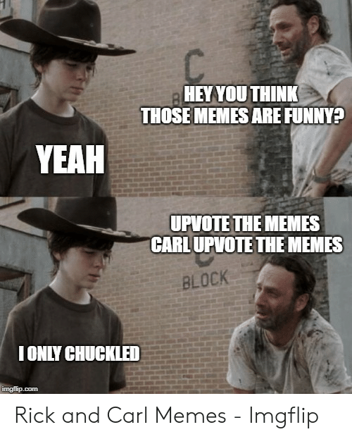 Coral Meme: HEYYOUTHINK  THOSE MEMES ARE FUNNY?  YEAH  UPVOTE THE MEMES  CARLUPVOTE THE MEMES  BLOCK  IONLY CHUCKLED Rick and Carl Memes - Imgflip