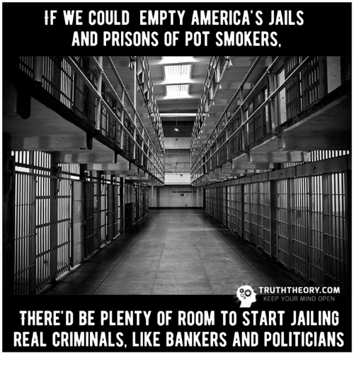"pot: HF WE COULD EMPTY AMERICA S JAILS  AND PRISONS OF POT SMOKERS,  MIlllllllll""  TRUTHTHEORY COM  KEEP YOUR MIND OPEN  THERE D BE PLENTY OF ROOM TO START JAILING  REAL CRIMINALS. LIKE BANKERS AND POLITICIANS"