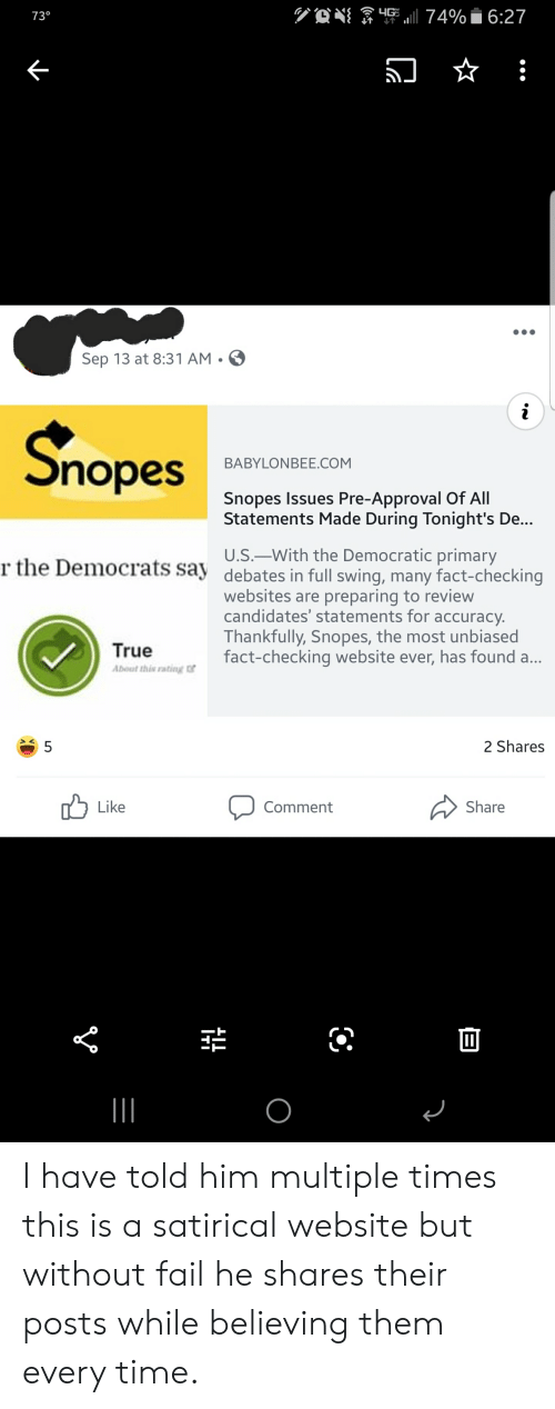Nopes: HG 74%i 6:27  73°  Sep 13 at 8:31 AM.  nopes  BABYLONBEE.COM  Snopes Issues Pre-Approval Of All  Statements Made During Tonight's De...  U.S.-With the Democratic primary  r the Democrats say debates in full swing, many fact-checking  websites are preparing to review  candidates' statements for accuracy.  Thankfully, Snopes, the most unbiased  fact-checking website ever, has found a...  True  About this rating of  2 Shares  5  Like  Share  Comment  O  LO I have told him multiple times this is a satirical website but without fail he shares their posts while believing them every time.