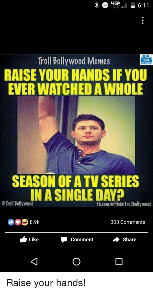 Meme, Memes, and Troll: HGS 6:11  Troll Bollywood Memes  IMB  RAISE YOUR HANDS IF YOU  EVER WATCHEDAWHOLE  SEASON OF ATV SERIES  IN A SINGLE DAY?  0 Troll Bollywood  fb.com/officialtrollbollywood  8.9k  308 Comments  Share  Like  Comment Raise your hands!