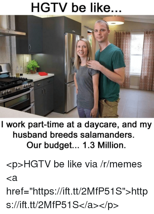 "Hgtv: HGTV be like  I work part-time at a daycare, and my  husband breeds salamanders  Our budget... 1.3 Million <p>HGTV be like via /r/memes <a href=""https://ift.tt/2MfP51S"">https://ift.tt/2MfP51S</a></p>"