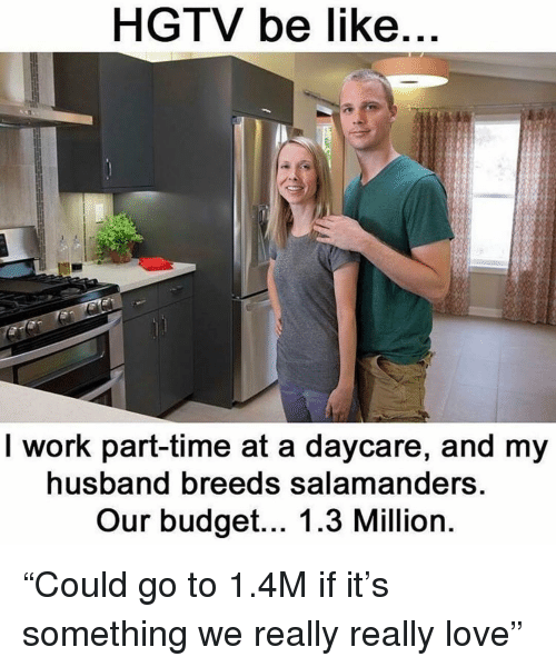 "Hgtv: HGTV be like  I work part-time at a daycare, and my  usband breeds salamanders  Our budget... 1.3 Million ""Could go to 1.4M if it's something we really really love"""