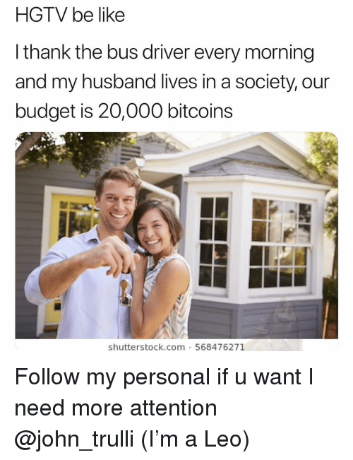 Hgtv: HGTV be like  l thank the bus driver every morning  and my husband lives in a society, our  budget is 20,000 bitcoins  shutterstock.com 568476271 Follow my personal if u want I need more attention @john_trulli (I'm a Leo)