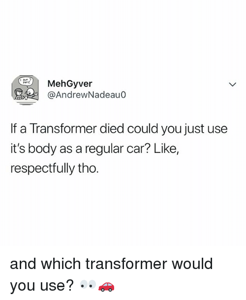 Relatable, Transformer, and Car: hGyver  @AndrewNadeau0  If a Transformer died could you just use  it's body as a regular car? Like,  respectrully tho. and which transformer would you use? 👀🚗