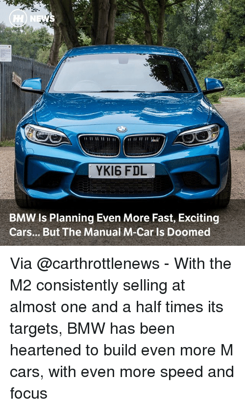 Bmw, Cars, and Memes: HH) NE  YKI6 FDL  BMW Is Planning Even More Fast, Exciting  Cars... But The Manual M-Car Is Doomed Via @carthrottlenews - With the M2 consistently selling at almost one and a half times its targets, BMW has been heartened to build even more M cars, with even more speed and focus