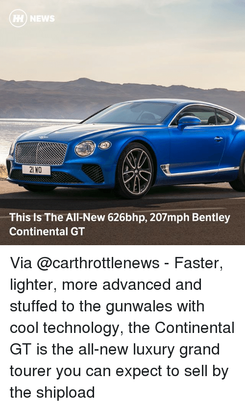 expectedly: HH) NEWS  21 NO  This Is The All-New 626bhp, 207mph Bentley  Continental GT Via @carthrottlenews - Faster, lighter, more advanced and stuffed to the gunwales with cool technology, the Continental GT is the all-new luxury grand tourer you can expect to sell by the shipload