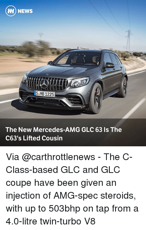 Memes, Mercedes, and News: HH) NEWS  MB1225  The New Mercedes-AMG GLC 63 Is The  C63's Lifted Cousin Via @carthrottlenews - The C-Class-based GLC and GLC coupe have been given an injection of AMG-spec steroids, with up to 503bhp on tap from a 4.0-litre twin-turbo V8