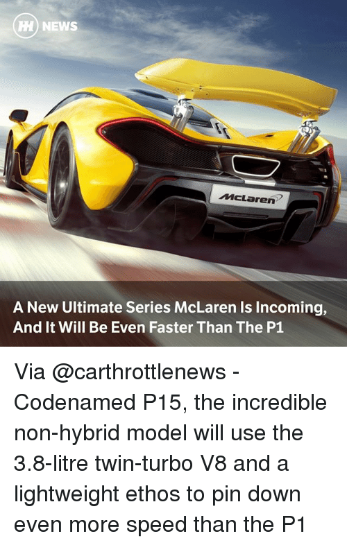 Memes, News, and McLaren: HH) NEWS  McLaren  A New Ultimate Series McLaren Is Incoming,  And It Will Be Even Faster Than The P1 Via @carthrottlenews - Codenamed P15, the incredible non-hybrid model will use the 3.8-litre twin-turbo V8 and a lightweight ethos to pin down even more speed than the P1