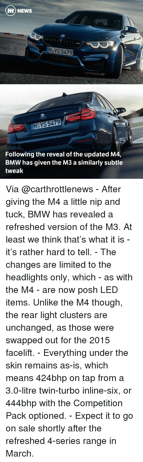 Bmw, Memes, and Twins: HH NEWS  MeYS 5479  5479  Following the reveal of the updated M4,  BMW has given the M3 a similarly subtle  tweak Via @carthrottlenews - After giving the M4 a little nip and tuck, BMW has revealed a refreshed version of the M3. At least we think that's what it is - it's rather hard to tell. - The changes are limited to the headlights only, which - as with the M4 - are now posh LED items. Unlike the M4 though, the rear light clusters are unchanged, as those were swapped out for the 2015 facelift. - Everything under the skin remains as-is, which means 424bhp on tap from a 3.0-litre twin-turbo inline-six, or 444bhp with the Competition Pack optioned. - Expect it to go on sale shortly after the refreshed 4-series range in March.