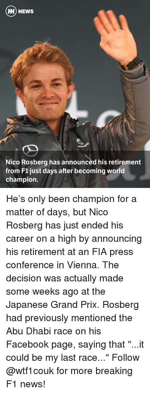 """abu dhabi: HH NEWS  Nico Rosberg has announced his retirement  from F1 just days after becoming world  champion He's only been champion for a matter of days, but Nico Rosberg has just ended his career on a high by announcing his retirement at an FIA press conference in Vienna. The decision was actually made some weeks ago at the Japanese Grand Prix. Rosberg had previously mentioned the Abu Dhabi race on his Facebook page, saying that """"...it could be my last race..."""" Follow @wtf1couk for more breaking F1 news!"""