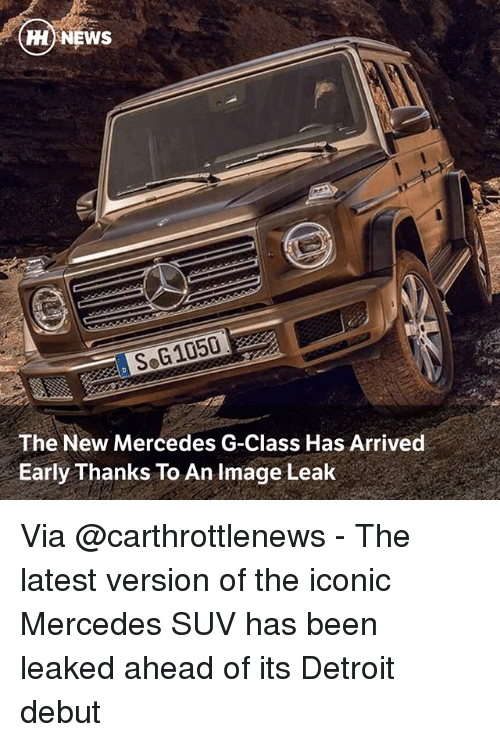 Detroit, Memes, and Mercedes: HH NEWS  SoG1050  The New Mercedes G-Class Has Arrived  Early Thanks To An Image Leak Via @carthrottlenews - The latest version of the iconic Mercedes SUV has been leaked ahead of its Detroit debut