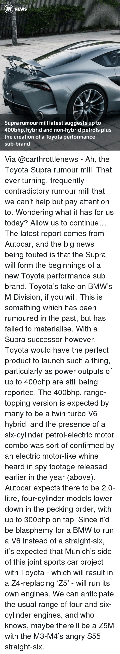 supra: HH NEWS  Supra rumour mill latest suggests up to  400bhp, hybrid and non-hybrid petrols plus  the creation of a Toyota performance  sub-brand Via @carthrottlenews - Ah, the Toyota Supra rumour mill. That ever turning, frequently contradictory rumour mill that we can't help but pay attention to. Wondering what it has for us today? Allow us to continue… The latest report comes from Autocar, and the big news being touted is that the Supra will form the beginnings of a new Toyota performance sub brand. Toyota's take on BMW's M Division, if you will. This is something which has been rumoured in the past, but has failed to materialise. With a Supra successor however, Toyota would have the perfect product to launch such a thing, particularly as power outputs of up to 400bhp are still being reported. The 400bhp, range-topping version is expected by many to be a twin-turbo V6 hybrid, and the presence of a six-cylinder petrol-electric motor combo was sort of confirmed by an electric motor-like whine heard in spy footage released earlier in the year (above). Autocar expects there to be 2.0-litre, four-cylinder models lower down in the pecking order, with up to 300bhp on tap. Since it'd be blasphemy for a BMW to run a V6 instead of a straight-six, it's expected that Munich's side of this joint sports car project with Toyota - which will result in a Z4-replacing 'Z5' - will run its own engines. We can anticipate the usual range of four and six-cylinder engines, and who knows, maybe there'll be a Z5M with the M3-M4's angry S55 straight-six.