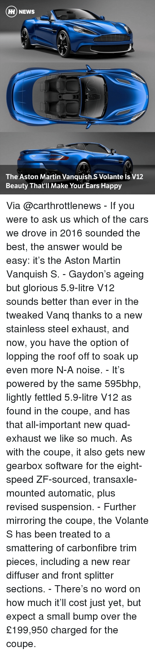 v12: HH NEWS  The Aston Martin Vanquish S Volante Is V12  Beauty That'll Make Your Ears Happy Via @carthrottlenews - If you were to ask us which of the cars we drove in 2016 sounded the best, the answer would be easy: it's the Aston Martin Vanquish S. - Gaydon's ageing but glorious 5.9-litre V12 sounds better than ever in the tweaked Vanq thanks to a new stainless steel exhaust, and now, you have the option of lopping the roof off to soak up even more N-A noise. - It's powered by the same 595bhp, lightly fettled 5.9-litre V12 as found in the coupe, and has that all-important new quad-exhaust we like so much. As with the coupe, it also gets new gearbox software for the eight-speed ZF-sourced, transaxle-mounted automatic, plus revised suspension. - Further mirroring the coupe, the Volante S has been treated to a smattering of carbonfibre trim pieces, including a new rear diffuser and front splitter sections. - There's no word on how much it'll cost just yet, but expect a small bump over the £199,950 charged for the coupe.