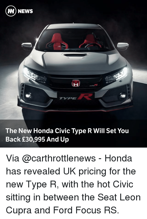 Honda: HH NEWS  The New Honda Civic Type R Will Set You  Back £30,995 And Up Via @carthrottlenews - Honda has revealed UK pricing for the new Type R, with the hot Civic sitting in between the Seat Leon Cupra and Ford Focus RS.